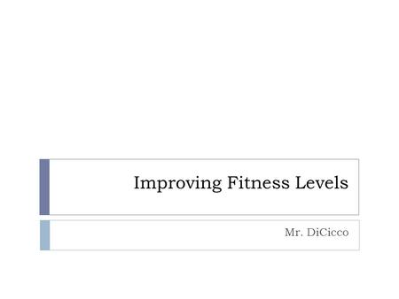 Improving Fitness Levels Mr. DiCicco. Exercise Metabolism  Aerobic: (cardio) low intensity physical activity that lasts a long duration  muscles have.