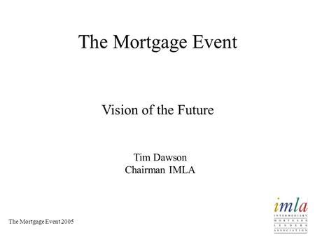 The Mortgage Event 2005 The Mortgage Event Vision of the Future Tim Dawson Chairman IMLA.