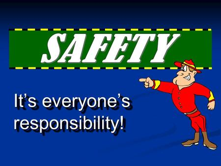 It's everyone's responsibility! responsibility! Why Safety Instruction?