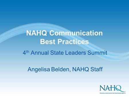 NAHQ Communication Best Practices 4 th Annual State Leaders Summit Angelisa Belden, NAHQ Staff.