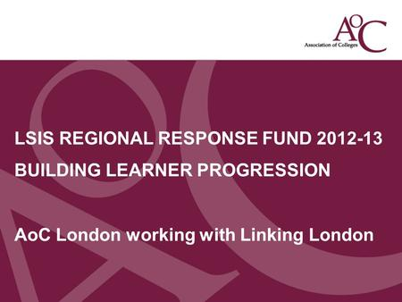 Title of the slide Second line of the slide LSIS REGIONAL RESPONSE FUND 2012-13 BUILDING LEARNER PROGRESSION AoC London working with Linking London.