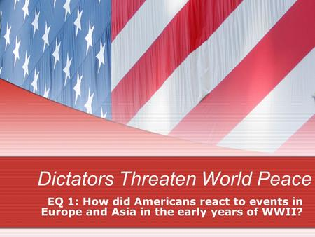 Dictators Threaten World Peace EQ 1: How did Americans react to events in Europe and Asia in the early years of WWII?