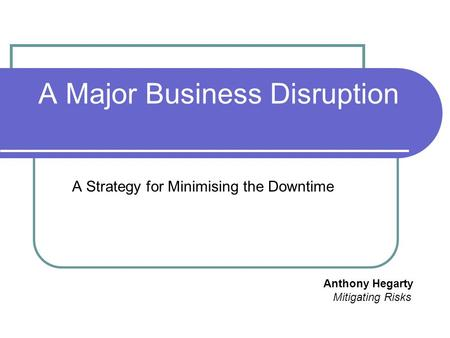 A Major Business Disruption A Strategy for Minimising the Downtime Anthony Hegarty Mitigating Risks.