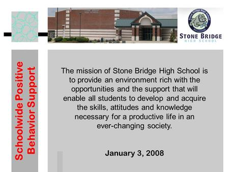 Schoolwide Positive Behavior Support January 3, 2008 The mission of Stone Bridge High School is to provide an environment rich with the opportunities and.