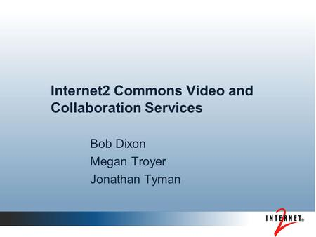 Internet2 Commons Video and Collaboration Services Bob Dixon Megan Troyer Jonathan Tyman.