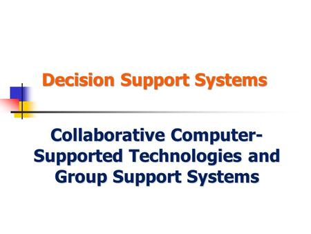 Decision Support Systems Collaborative Computer- Supported Technologies and Group Support Systems.