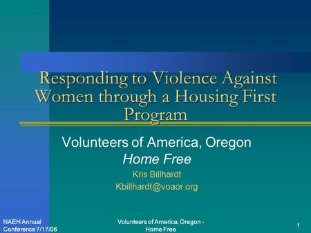 Volunteers of America, Oregon - Home Free 1 NAEH Annual Conference 7/17/06 Responding to Violence Against Women through a Housing First Program Volunteers.