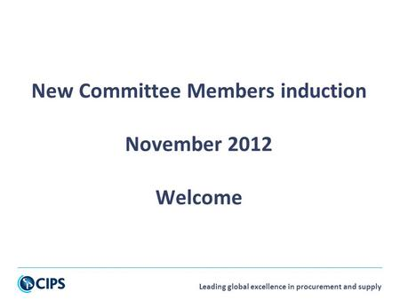 Leading global excellence in procurement and supply New Committee Members induction November 2012 Welcome.