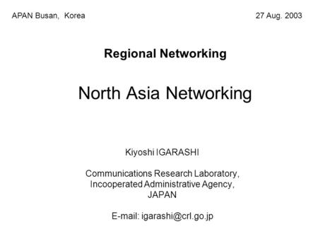 Regional Networking North Asia Networking Kiyoshi IGARASHI Communications Research Laboratory, Incooperated Administrative Agency, JAPAN