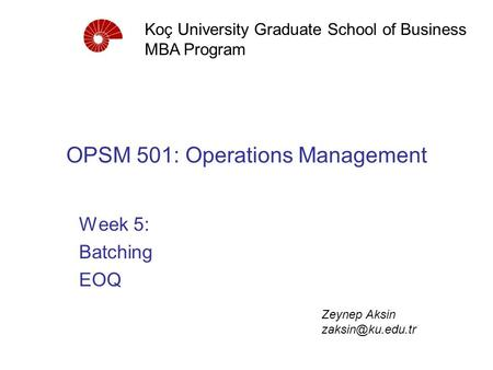 OPSM 501: Operations Management Week 5: Batching <strong>EOQ</strong> Koç University Graduate School of Business MBA Program Zeynep Aksin