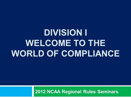 DIVISION I WELCOME TO THE WORLD OF COMPLIANCE 2012 NCAA Regional Rules Seminars.