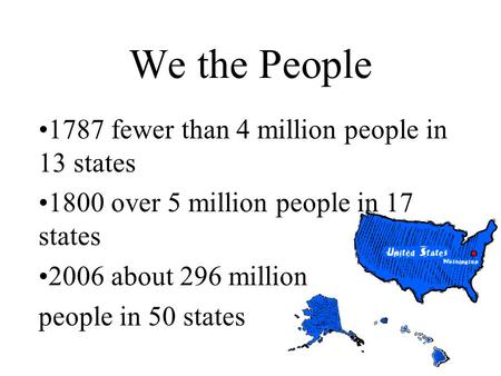 We the People 1787 fewer than 4 million people in 13 states 1800 over 5 million people in 17 states 2006 about 296 million people in 50 states.