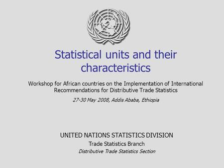 Statistical units and their characteristics Workshop for African countries on the Implementation of International Recommendations for Distributive Trade.