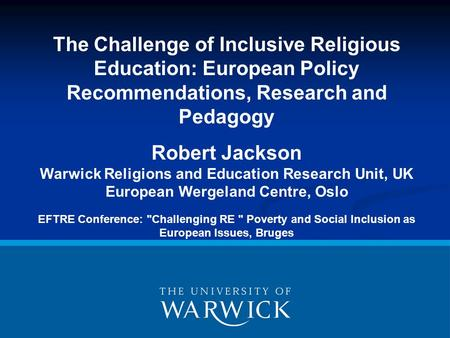 The Challenge of Inclusive Religious Education: European Policy Recommendations, Research and Pedagogy Robert Jackson Warwick Religions and Education Research.