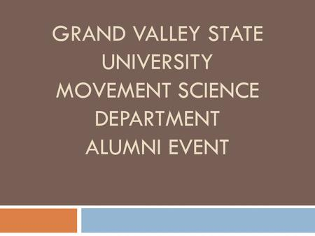 GRAND VALLEY STATE UNIVERSITY MOVEMENT SCIENCE DEPARTMENT ALUMNI EVENT.