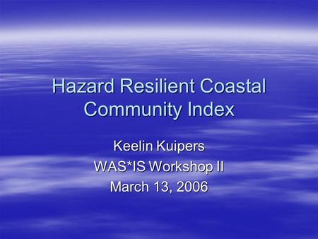 Hazard Resilient Coastal Community Index Keelin Kuipers WAS*IS Workshop II March 13, 2006.
