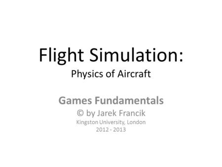 Flight Simulation: Physics of Aircraft Games Fundamentals © by Jarek Francik Kingston University, London 2012 - 2013.