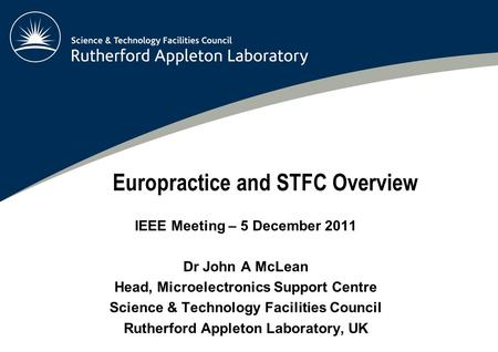 Europractice and STFC Overview IEEE Meeting – 5 December 2011 Dr John A McLean Head, Microelectronics Support Centre Science & Technology Facilities Council.