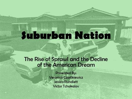 Suburban Nation The Rise of Sprawl and the Decline of the American Dream Presented By: Veronica Czastkiewicz Jessica Rundlett Victor Tchakalov.