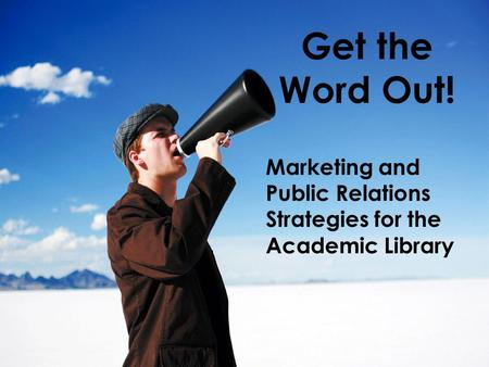 Get the Word Out! Marketing and Public Relations Strategies for the Academic Library.