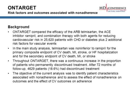 ONTARGET Risk factors and outcomes associated with nonadherence Background ONTARGET compared the efficacy of the ARB telmisartan, the ACE inhibitor ramipril,