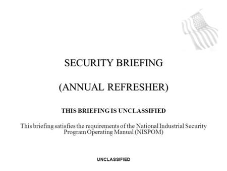 UNCLASSIFIED THIS BRIEFING IS UNCLASSIFIED This briefing satisfies the requirements of the National Industrial Security Program Operating Manual (NISPOM)