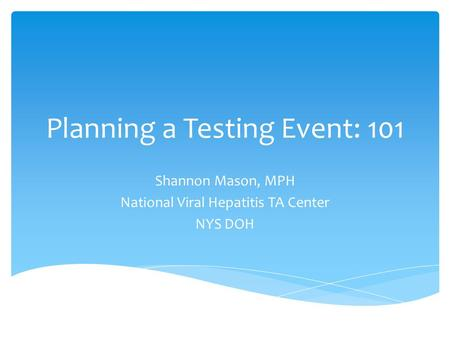 Planning a Testing Event: 101 Shannon Mason, MPH National Viral Hepatitis TA Center NYS DOH.