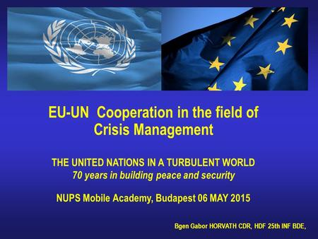EU-UN Cooperation in the field of Crisis Management THE UNITED NATIONS IN A TURBULENT WORLD 70 years in building peace and security NUPS Mobile Academy,