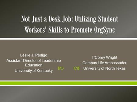  Leslie J. Pedigo Assistant Director of Leadership Education University of Kentucky T'Corey Wright Campus Life Ambassador University of North Texas.