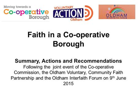 Faith in a Co-operative Borough Summary, Actions and Recommendations Following the joint event of the Co-operative Commission, the Oldham Voluntary, Community.