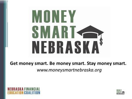 Www.moneysmartnebraska.org Get money smart. Be money smart. Stay money smart.