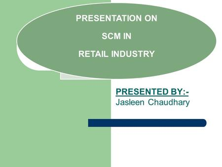 PRESENTED BY:- Jasleen Chaudhary PRESENTATION ON SCM IN RETAIL INDUSTRY.