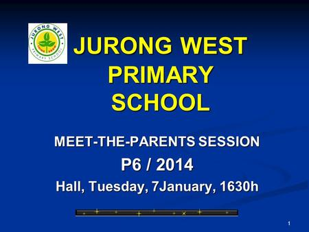 1 JURONG WEST PRIMARY SCHOOL MEET-THE-PARENTS SESSION P6 / 2014 Hall, Tuesday, 7January, 1630h.