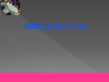 Description Of Milling Process General View Of Milling Machine Milling Machine and It's Accessories Cutters Clamping Devices Measurements Tools.