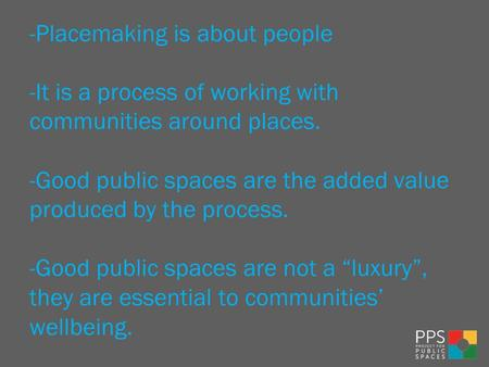 -Placemaking is about people -It is a process of working with communities around places. -Good public spaces are the added value produced by the process.