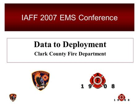 Data to Deployment Clark County Fire Department IAFF 2007 EMS Conference.