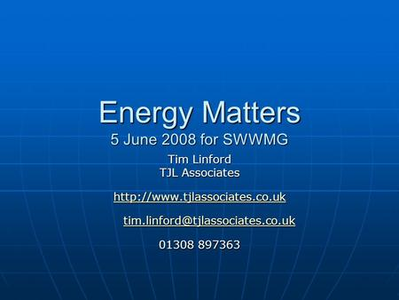 Energy Matters 5 June 2008 for SWWMG Tim Linford TJL Associates