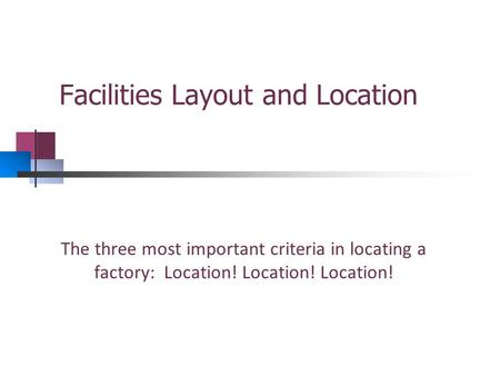 Facilities Layout and Location The three most important criteria in locating a factory: Location! Location! Location!