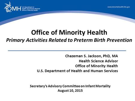 Secretary's Advisory Committee on Infant Mortality August 10, 2015 Office of Minority Health Primary Activities Related to Preterm Birth Prevention Chazeman.