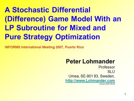 1 A Stochastic Differential (Difference) Game Model With an LP Subroutine for Mixed and Pure Strategy Optimization INFORMS International Meeting 2007,