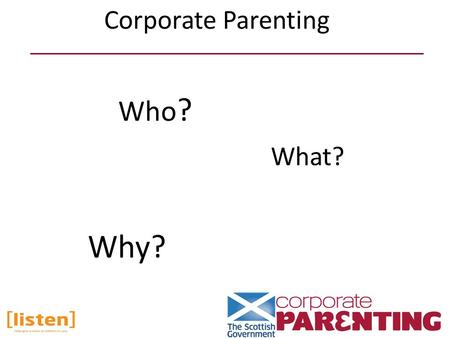 Who ? Why? What? Corporate Parenting. A health board A board constituted under the National Health Service (Scotland) Act 1978 Healthcare Improvement.