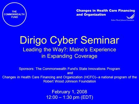 THE COMMONWEALTH FUND Dirigo Cyber Seminar Leading the Way?: Maine's Experience in Expanding Coverage Sponsors: The Commonwealth Fund's State Innovations.