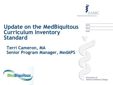 Update on the MedBiquitous Curriculum Inventory Standard Terri Cameron, MA Senior Program Manager, MedAPS.