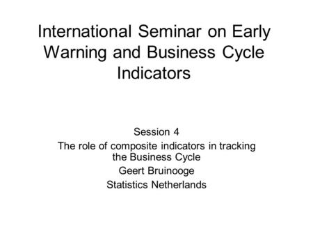 International Seminar on Early Warning and Business Cycle Indicators Session 4 The role of composite indicators in tracking the Business Cycle Geert Bruinooge.