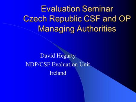 Evaluation Seminar Czech Republic CSF and OP Managing Authorities David Hegarty NDP/CSF Evaluation Unit Ireland.