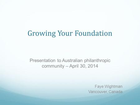 Growing Your Foundation Presentation to Australian philanthropic community – April 30, 2014 Faye Wightman Vancouver, Canada.