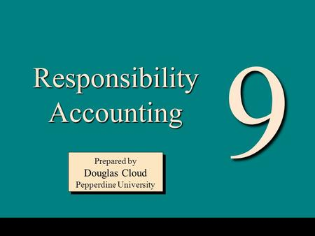 9-1 Responsibility Accounting Prepared by Douglas Cloud Pepperdine University Prepared by Douglas Cloud Pepperdine University 9.