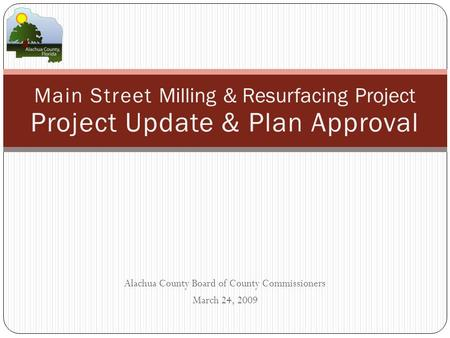 Alachua County Board of County Commissioners March 24, 2009 Main Street Milling & Resurfacing Project Project Update & Plan Approval.