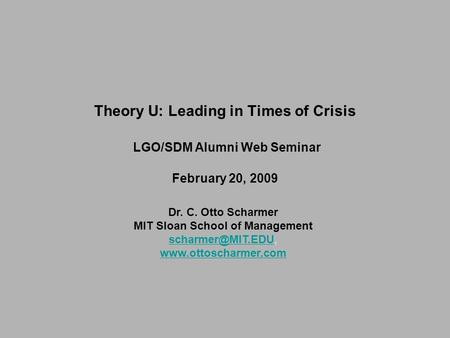 Dr. C. Otto Scharmer MIT Sloan School of Management  Theory U: Leading in Times of Crisis LGO/SDM.