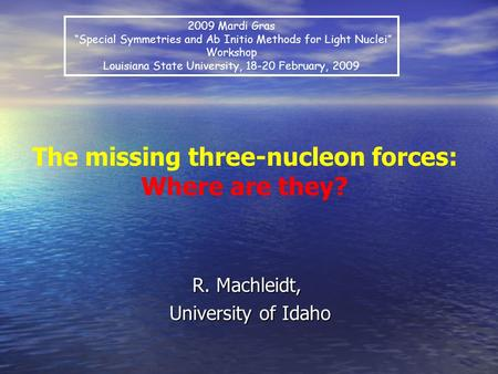 "R. Machleidt, University of Idaho University of Idaho The missing three-nucleon forces: Where are they? 2009 Mardi Gras ""Special Symmetries and Ab Initio."
